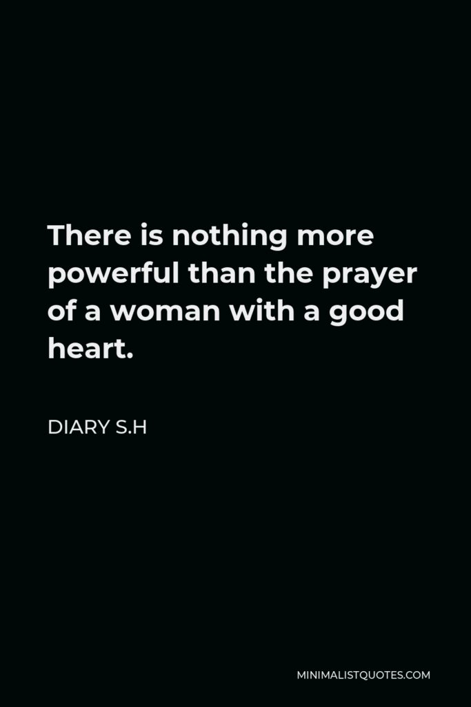 Diary S.H Quote - There is nothing more powerful than the prayer of a woman with a good heart.
