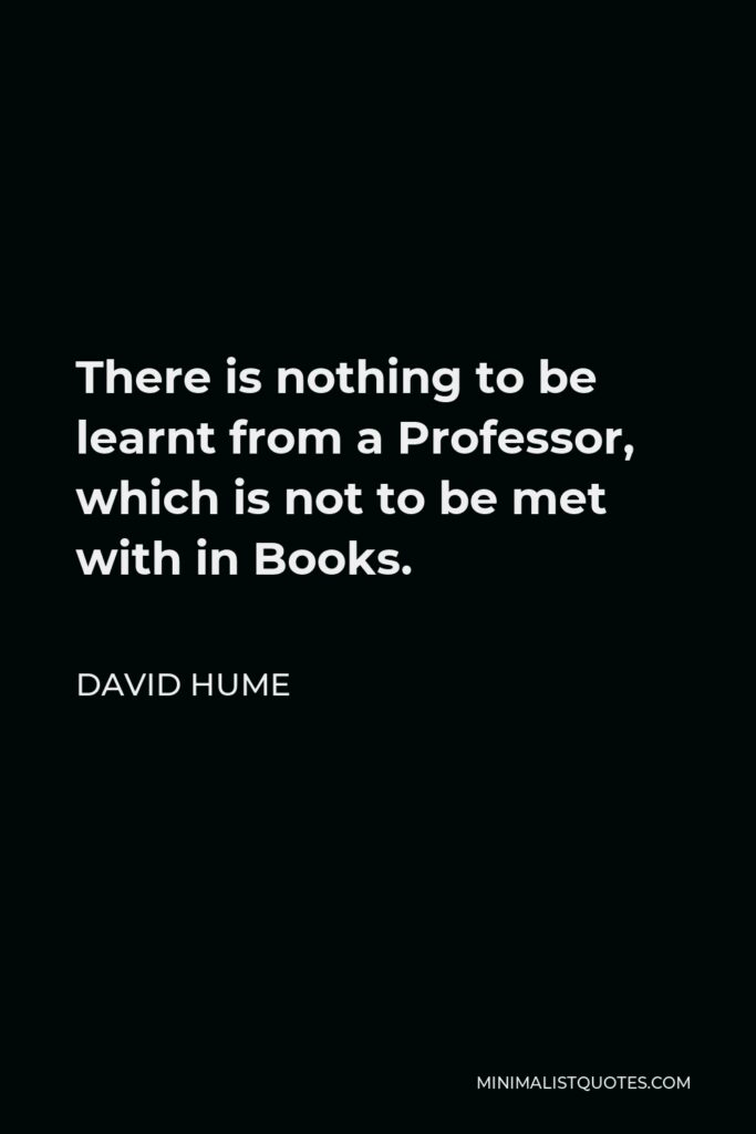 David Hume Quote - There is nothing to be learnt from a Professor, which is not to be met with in Books.