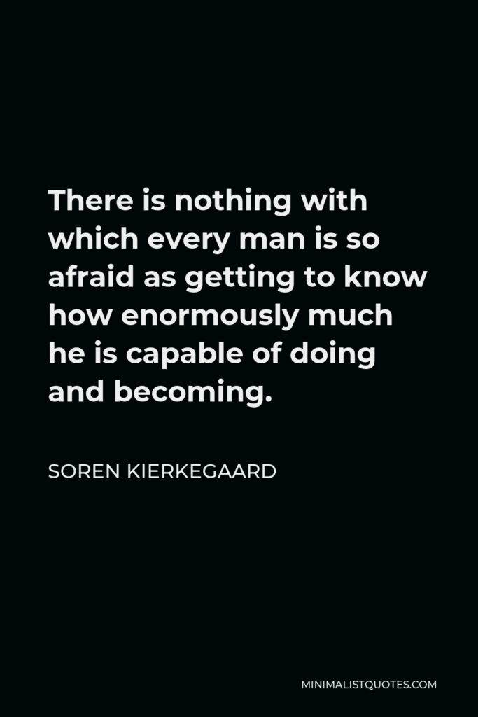 Soren Kierkegaard Quote - There is nothing with which every man is so afraid as getting to know how enormously much he is capable of doing and becoming.