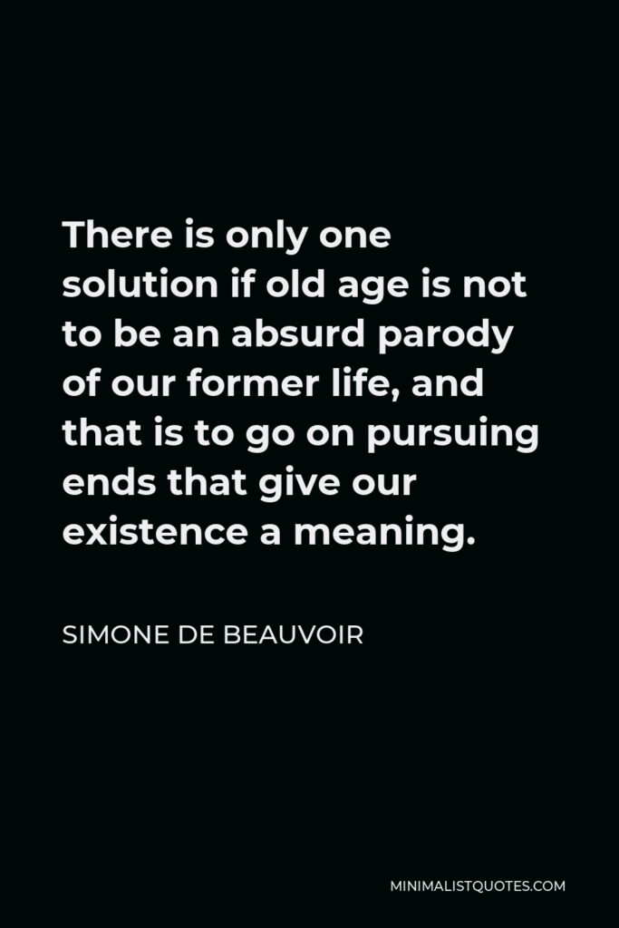 Simone de Beauvoir Quote - There is only one solution if old age is not to be an absurd parody of our former life, and that is to go on pursuing ends that give our existence a meaning.