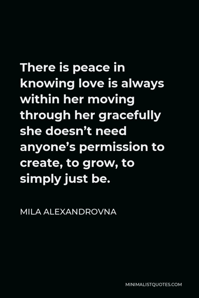 Mila Alexandrovna Quote - There is peace in knowing love is always within her moving through her gracefully she doesn't need anyone's permission to create, to grow, to simply just be.