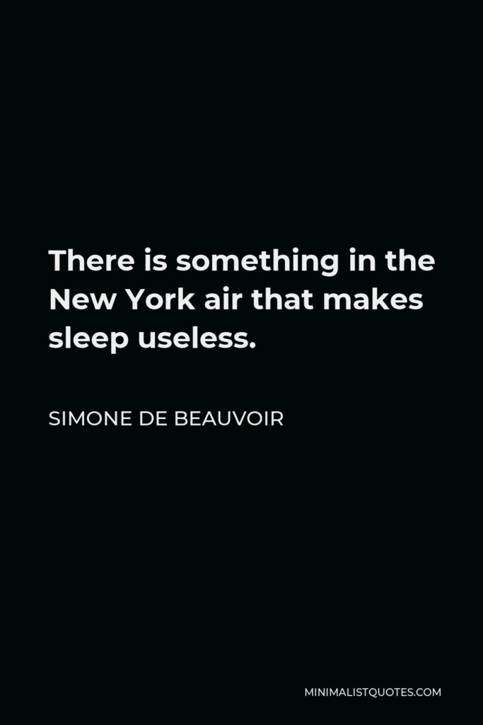 Simone de Beauvoir Quote - There is something in the New York air that makes sleep useless.