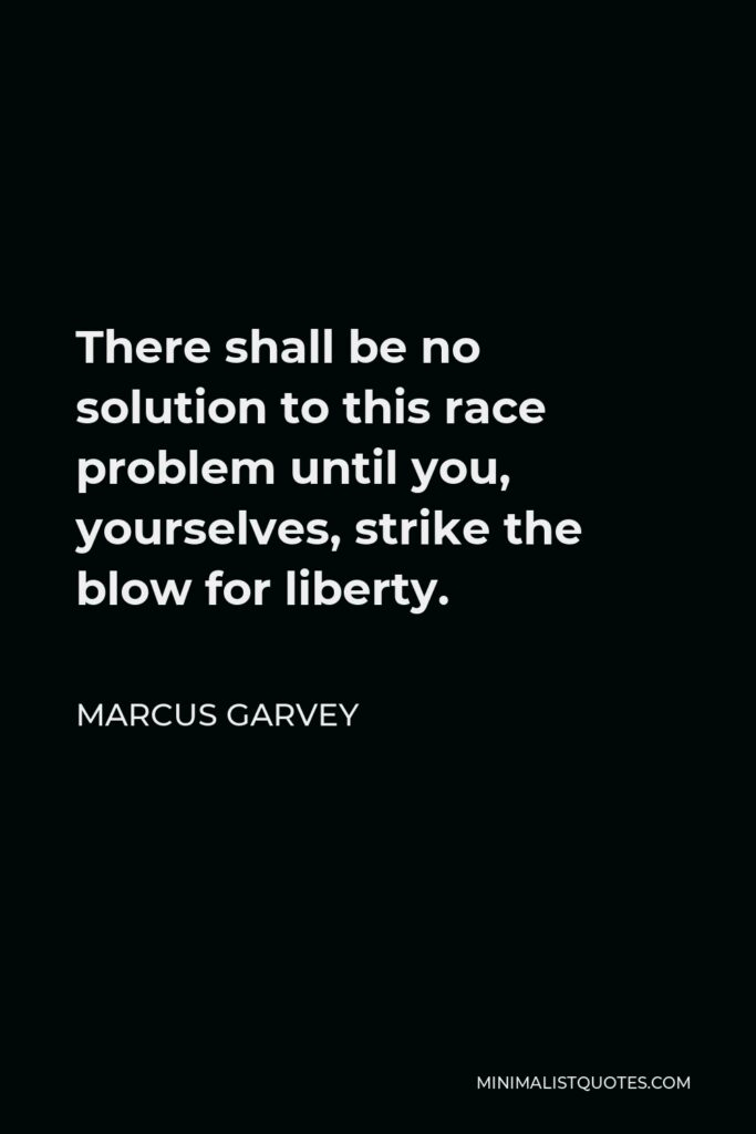 Marcus Garvey Quote - There shall be no solution to this race problem until you, yourselves, strike the blow for liberty.