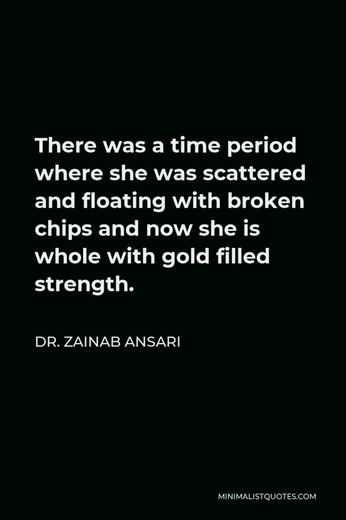Dr. Zainab Ansari Quote - There was a time period where she was scattered and floating with broken chips and now she is whole with gold filled strength.