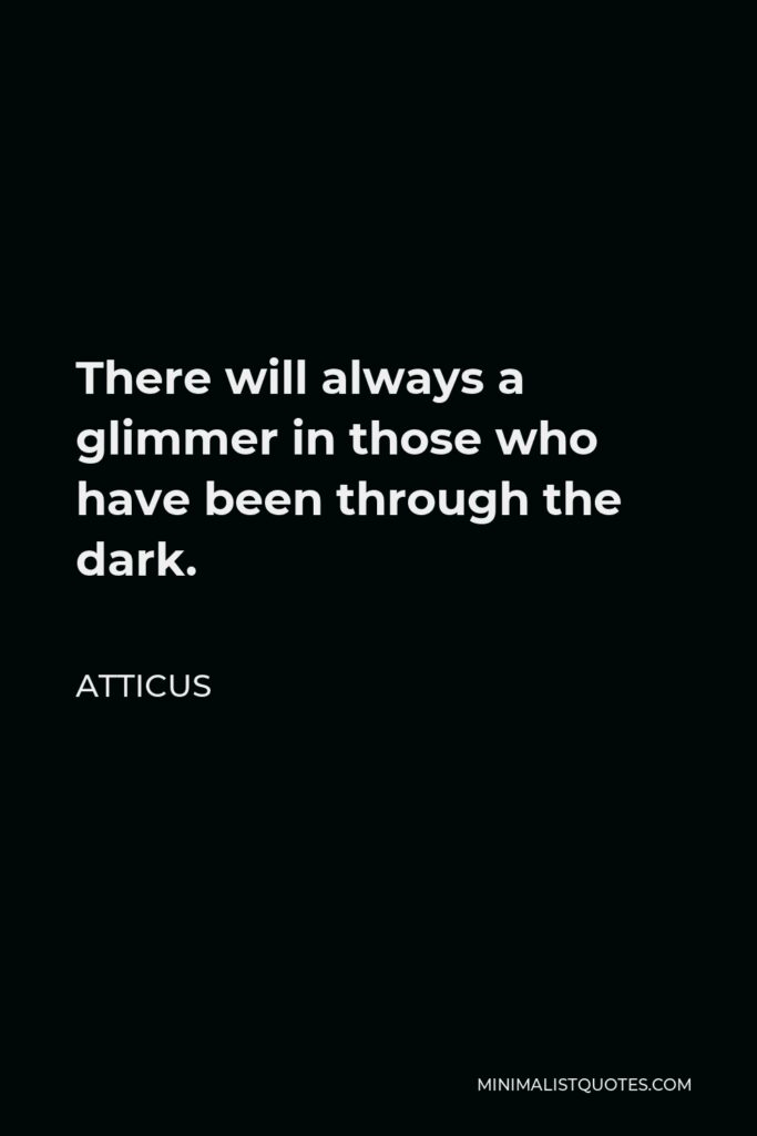 Atticus Quote - There will always a glimmer in those who have been through the dark.