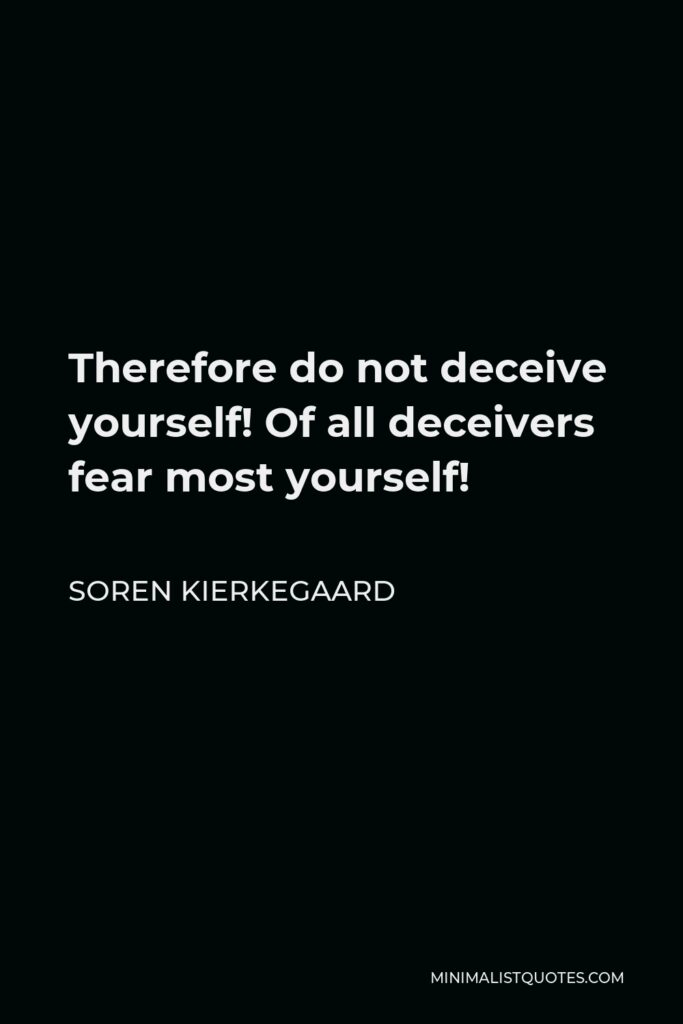 Soren Kierkegaard Quote - Therefore do not deceive yourself! Of all deceivers fear most yourself!