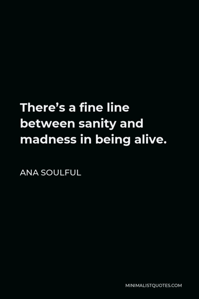 Ana Soulful Quote - There's a fine line between sanity and madness in being alive.