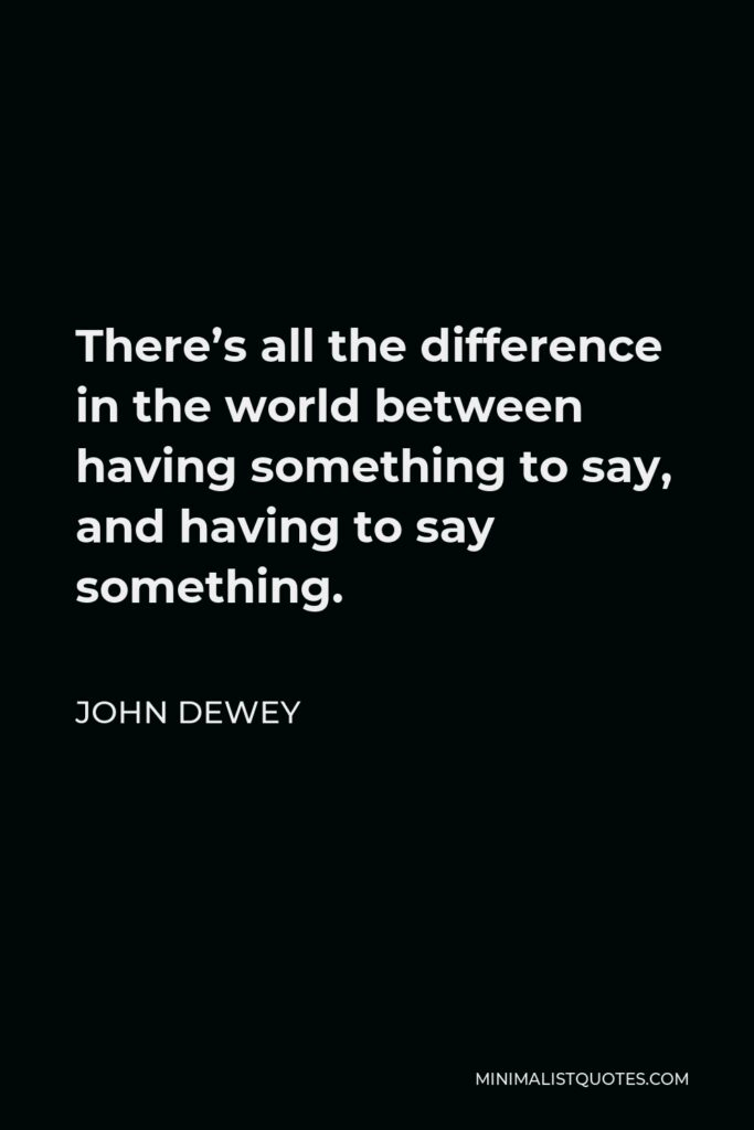 John Dewey Quote - There's all the difference in the world between having something to say, and having to say something.