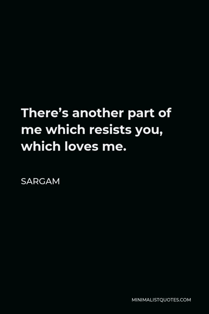 Sargam Quote - There's another part of me which resists you, which loves me.