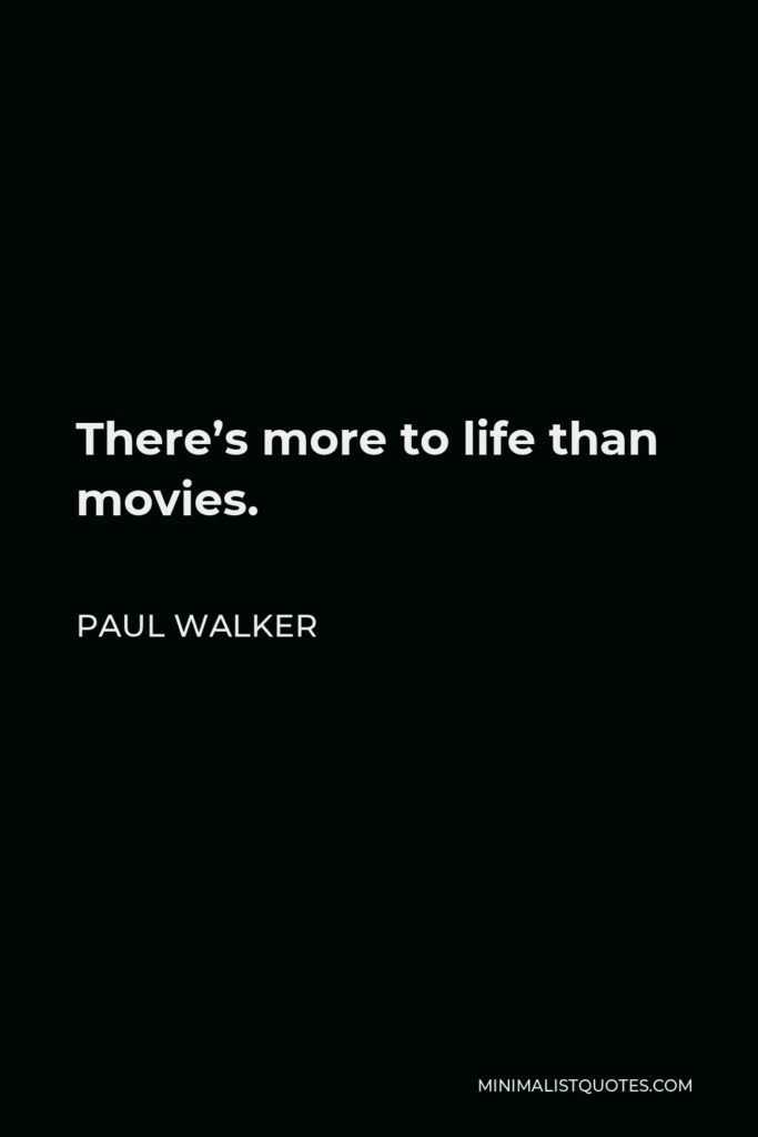 Paul Walker Quote - There's more to life than movies.