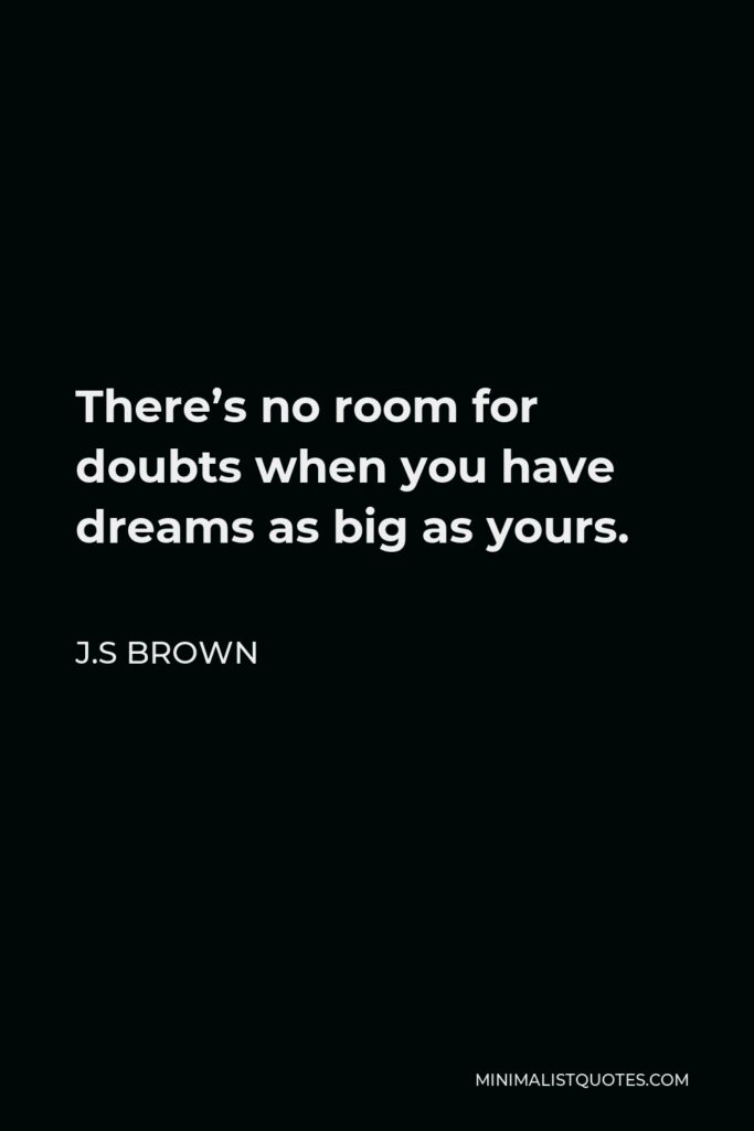 J.S Brown Quote - There's no room for doubts when you have dreams as big as yours.