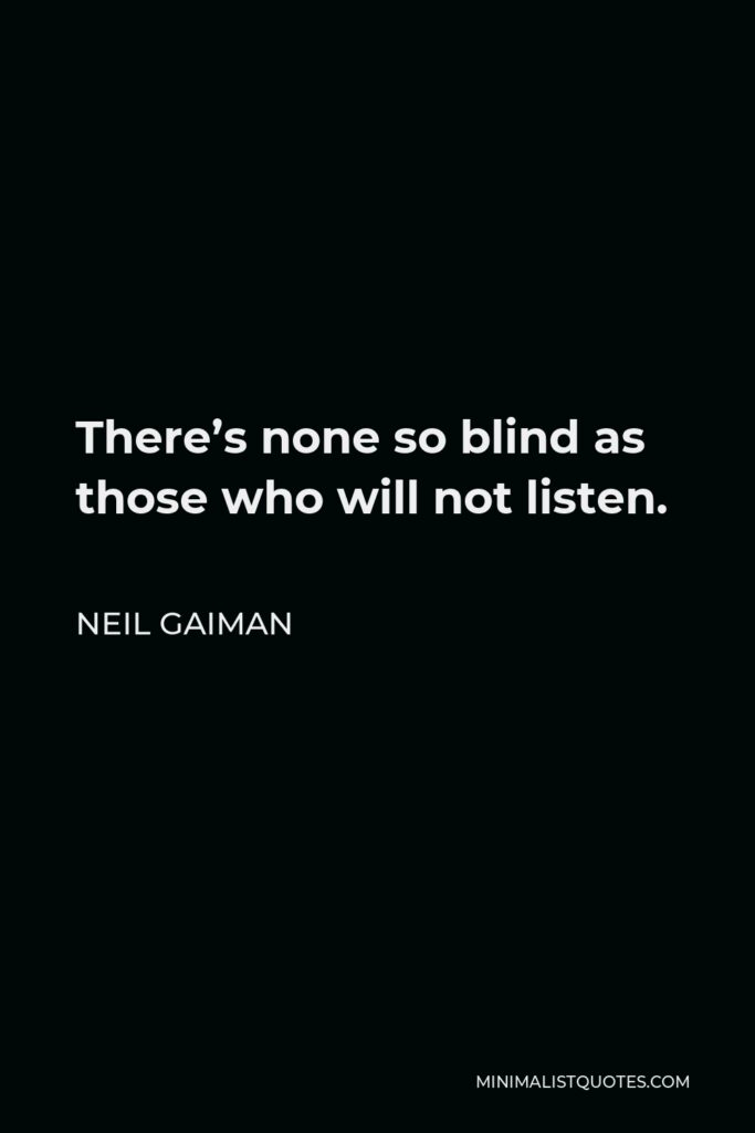 Neil Gaiman Quote - There's none so blind as those who will not listen.