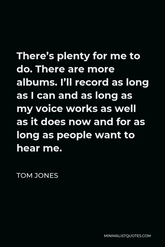 Tom Jones Quote - There's plenty for me to do. There are more albums. I'll record as long as I can and as long as my voice works as well as it does now and for as long as people want to hear me.