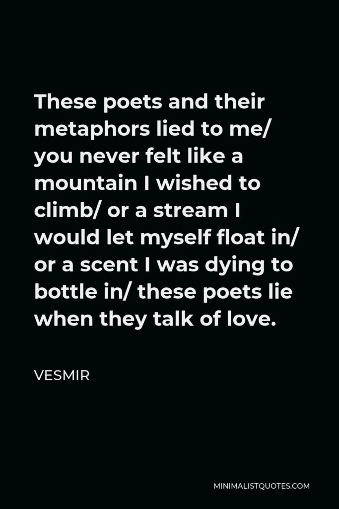 Vesmir Quote - These poets and their metaphors lied to me/ you never felt like a mountain I wished to climb/ or a stream I would let myself float in/ or a scent I was dying to bottle in/ these poets lie when they talk of love.