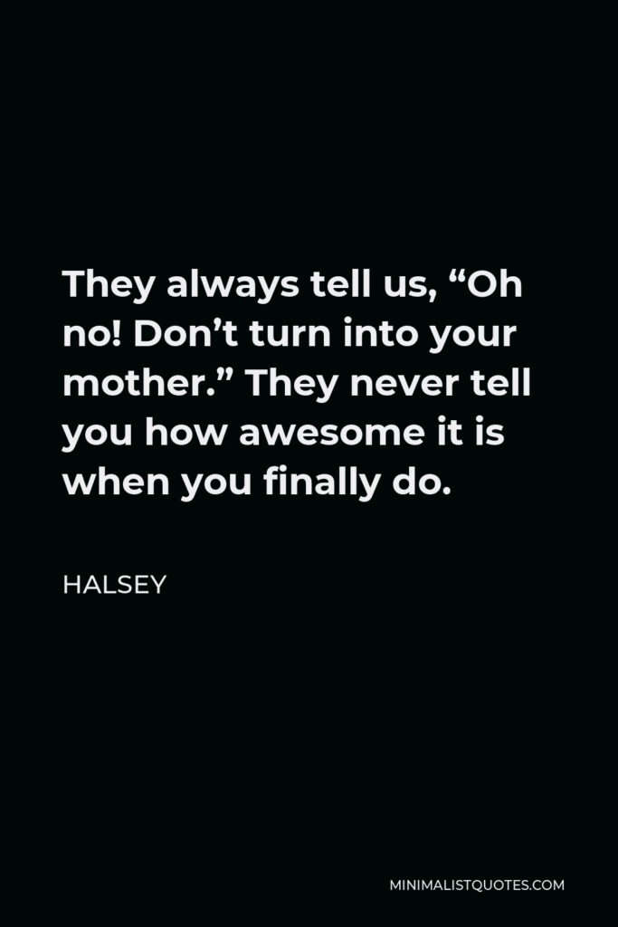 """Halsey Quote - They always tell us, """"Oh no! Don't turn into your mother."""" They never tell you how awesome it is when you finally do."""
