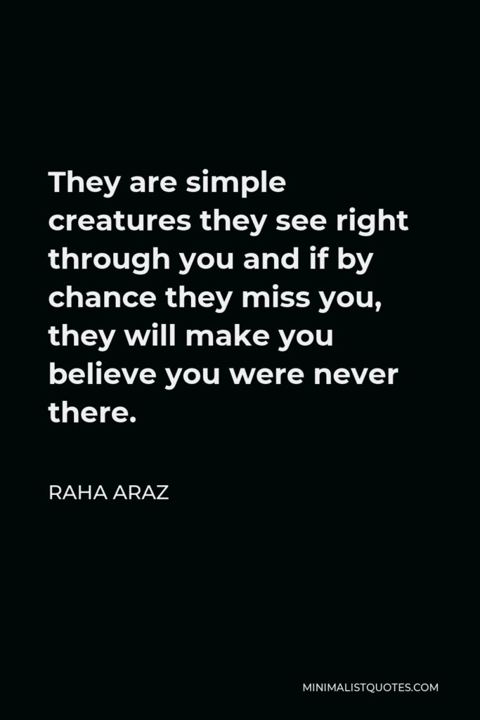 Raha Araz Quote - They are simple creatures they see right through you and if by chance they miss you, they will make you believe you were never there.