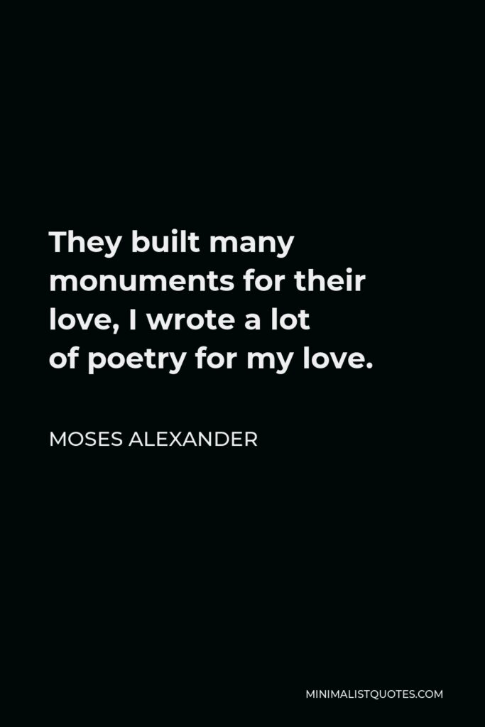 Moses Alexander Quote - They built many monuments for their love, I wrote a lot ofpoetry for my love.