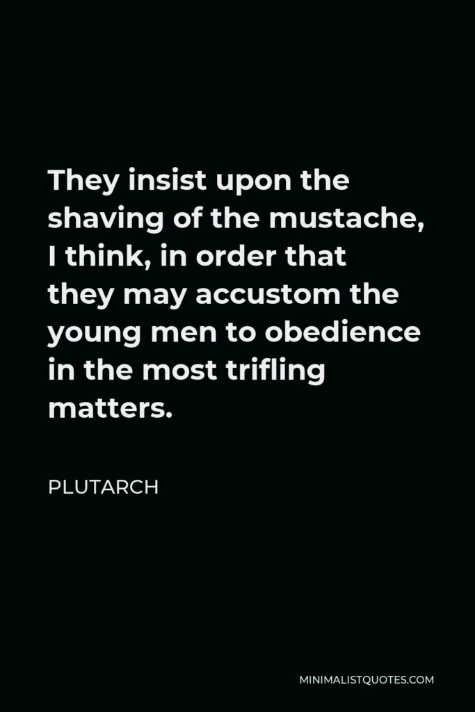 Plutarch Quote - They insist upon the shaving of the mustache, I think, in order that they may accustom the young men to obedience in the most trifling matters.