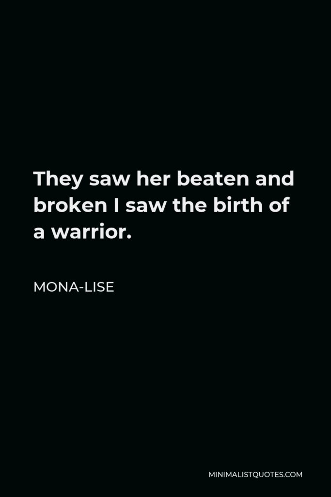 Mona-Lise Quote - They saw her beaten and broken I saw the birth of a warrior.