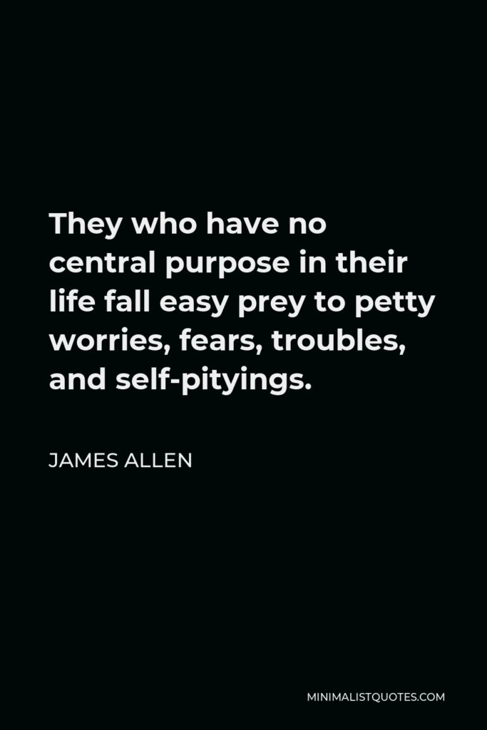 James Allen Quote - They who have no central purpose in their life fall easy prey to petty worries, fears, troubles, and self-pityings.