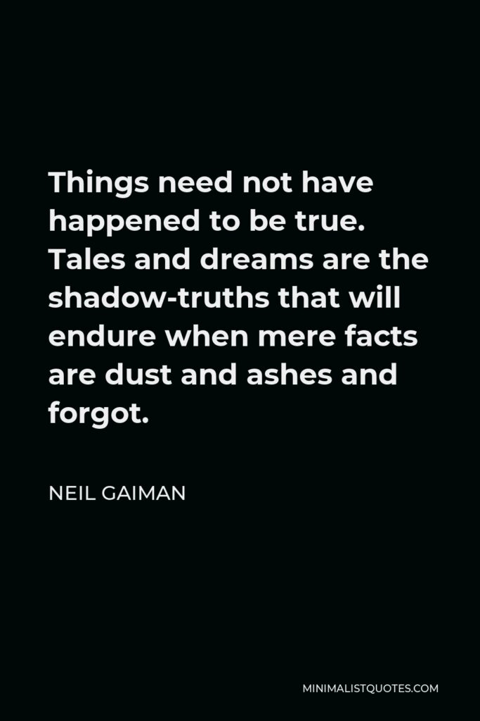 Neil Gaiman Quote - Things need not have happened to be true. Tales and dreams are the shadow-truths that will endure when mere facts are dust and ashes and forgot.