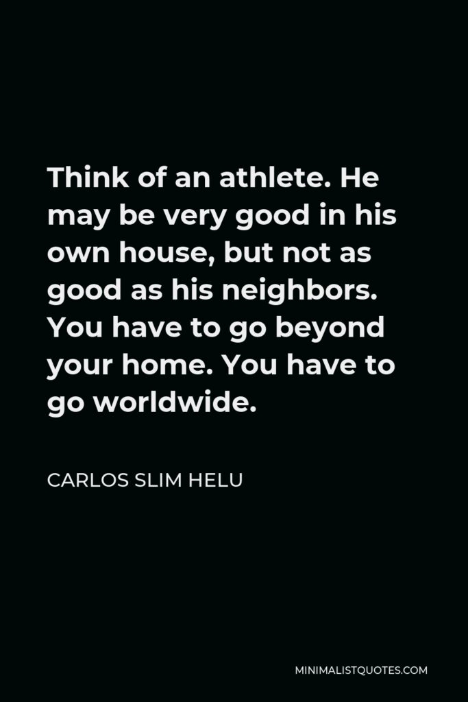Carlos Slim Helu Quote - Think of an athlete. He may be very good in his own house, but not as good as his neighbors. You have to go beyond your home. You have to go worldwide.