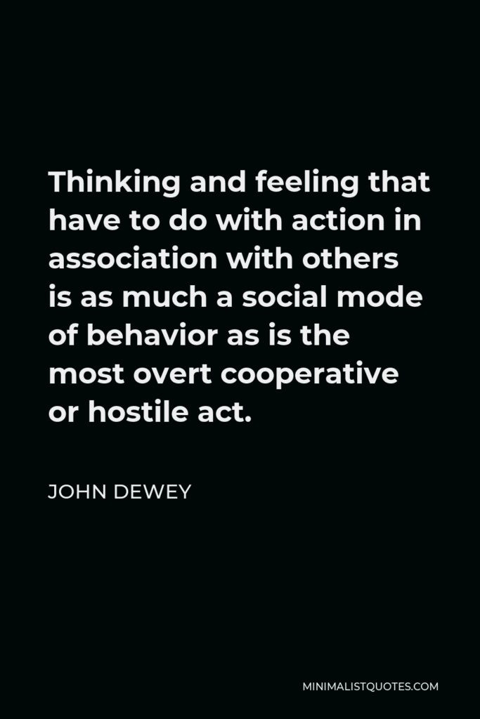 John Dewey Quote - Thinking and feeling that have to do with action in association with others is as much a social mode of behavior as is the most overt cooperative or hostile act.