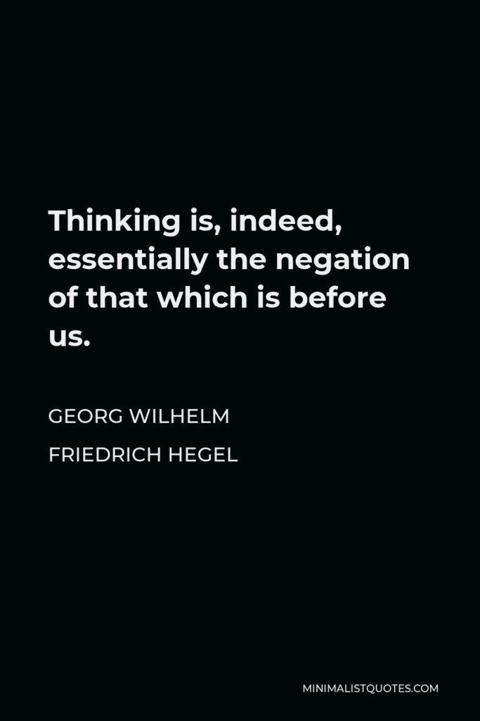 Georg Wilhelm Friedrich Hegel Quote - Thinking is, indeed, essentially the negation of that which is before us.