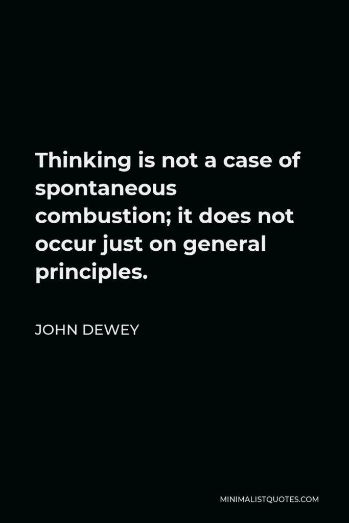 John Dewey Quote - Thinking is not a case of spontaneous combustion; it does not occur just on general principles.
