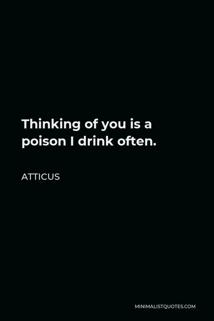 Atticus Quote - Thinking of you is a poison I drink often.