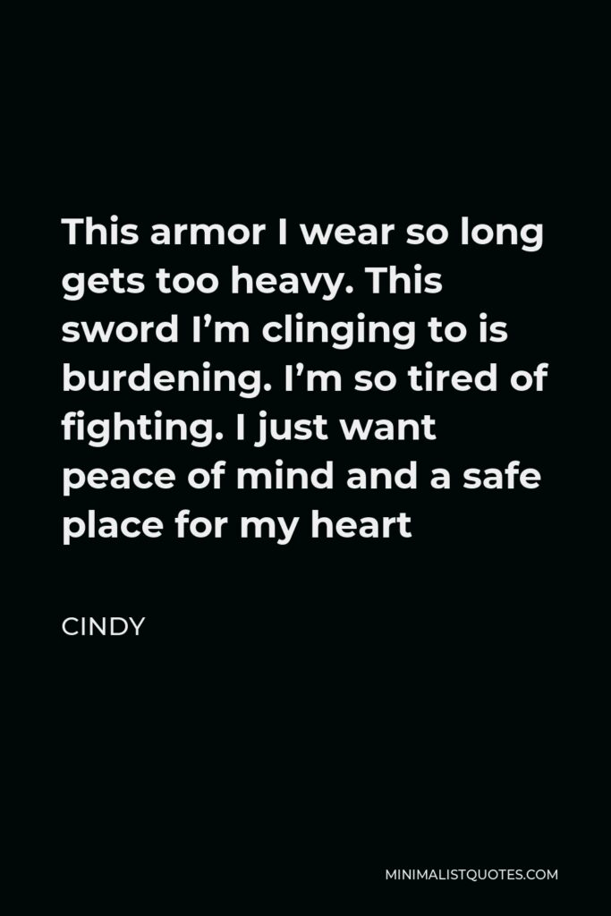 Cindy Quote - This armor I wear so long gets too heavy. This sword I'm clinging to is burdening. I'm so tired of fighting. I just want peace of mind and a safe place for my heart
