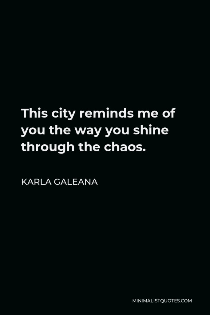 Karla Galeana Quote - This city reminds me of you the way you shine through the chaos.