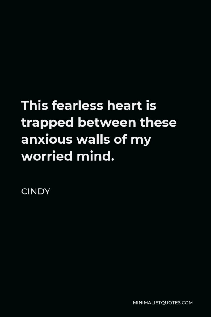 Cindy Quote - This fearless heart is trapped between these anxious walls of my worried mind.
