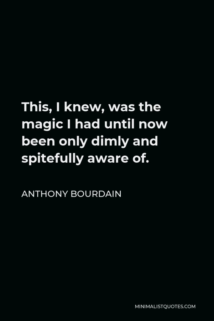 Anthony Bourdain Quote - This, I knew, was the magic I had until now been only dimly and spitefully aware of.