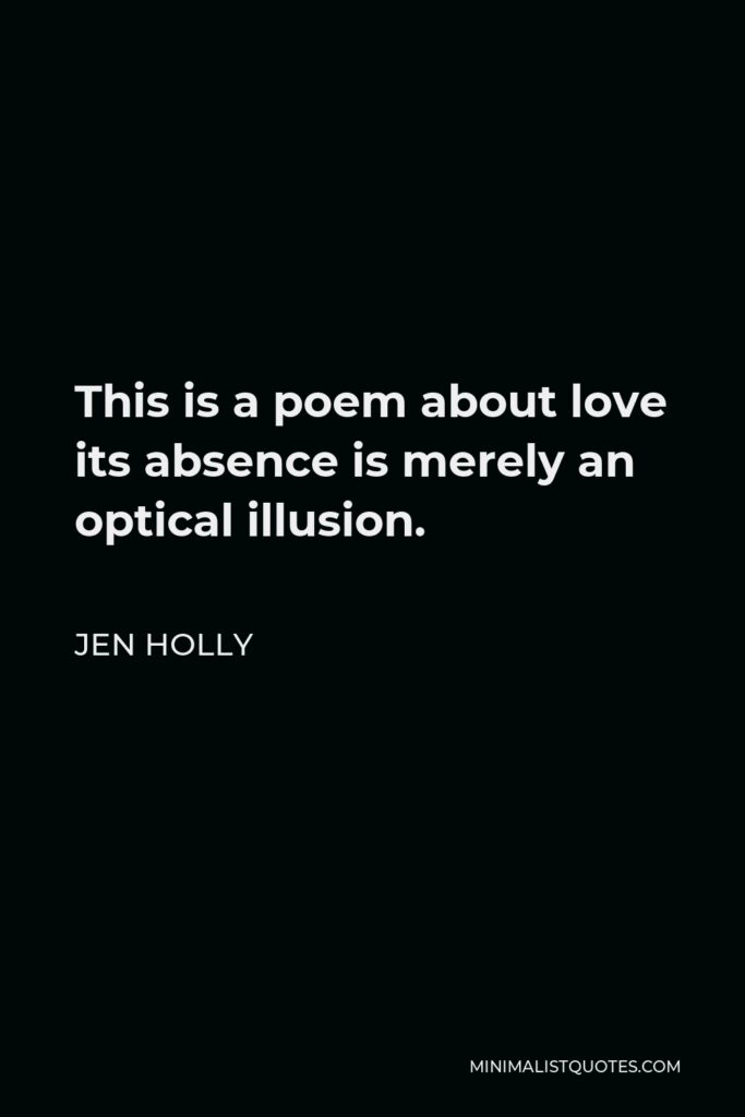 Jen Holly Quote - This is a poem about love its absence is merely an optical illusion.