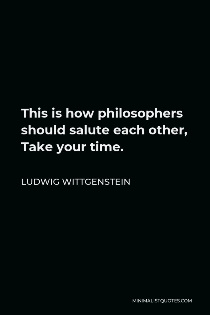 Ludwig Wittgenstein Quote - This is how philosophers should salute each other, Take your time.