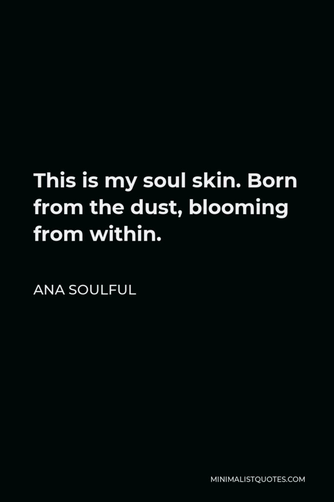 Ana Soulful Quote - This is my soul skin. Born from the dust, blooming from within.