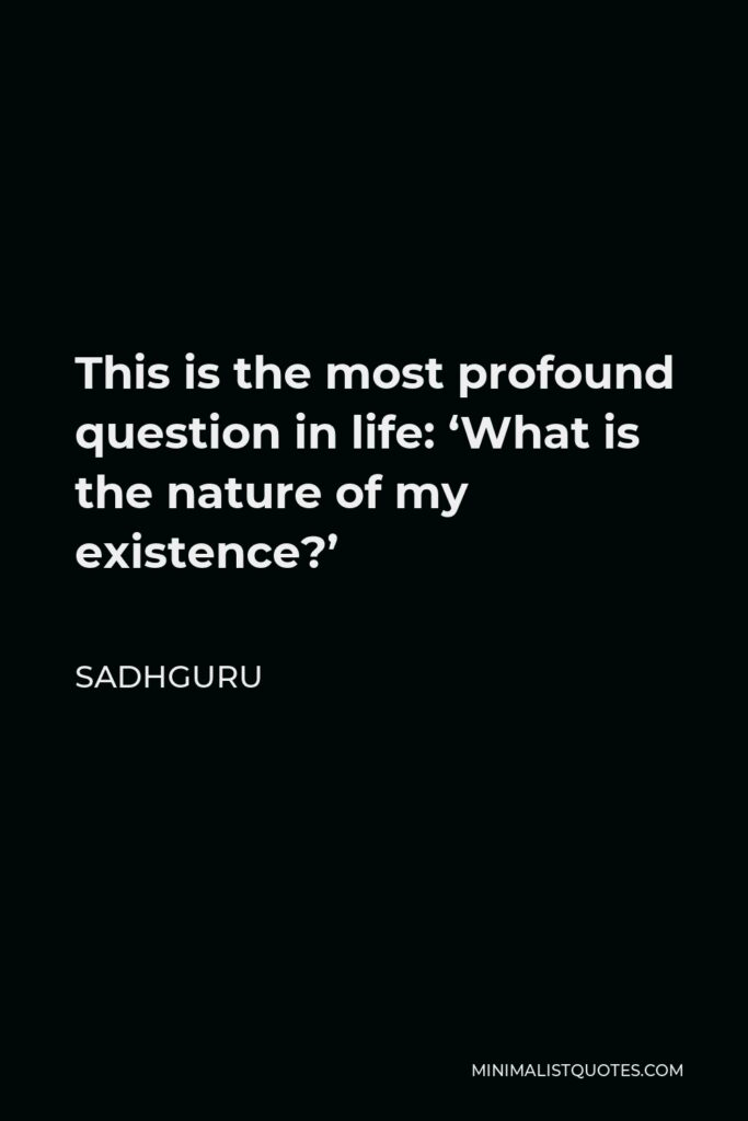 Sadhguru Quote - This is the most profound question in life: 'What is the nature of my existence?'