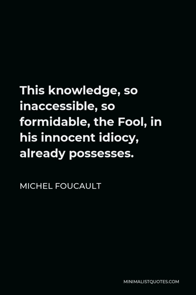 Michel Foucault Quote - This knowledge, so inaccessible, so formidable, the Fool, in his innocent idiocy, already possesses.