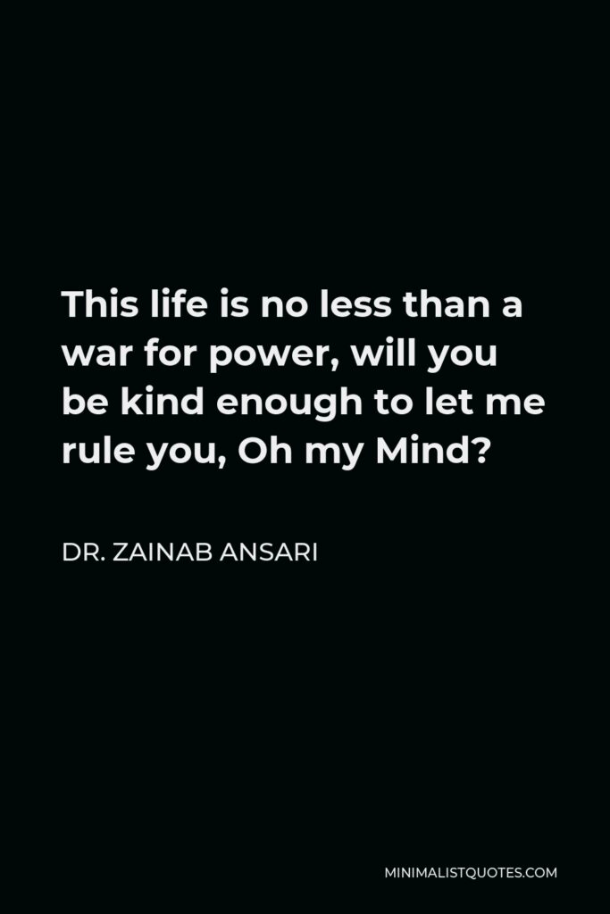 Dr. Zainab Ansari Quote - This life is no less than a war for power, will you be kind enough to let me rule you, Oh my Mind?