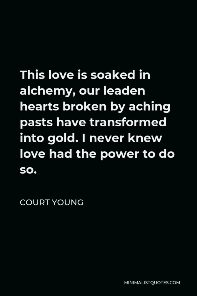 Court Young Quote - This love is soaked in alchemy, our leaden hearts broken by aching pasts have transformed into gold. I never knew love had the power to do so.