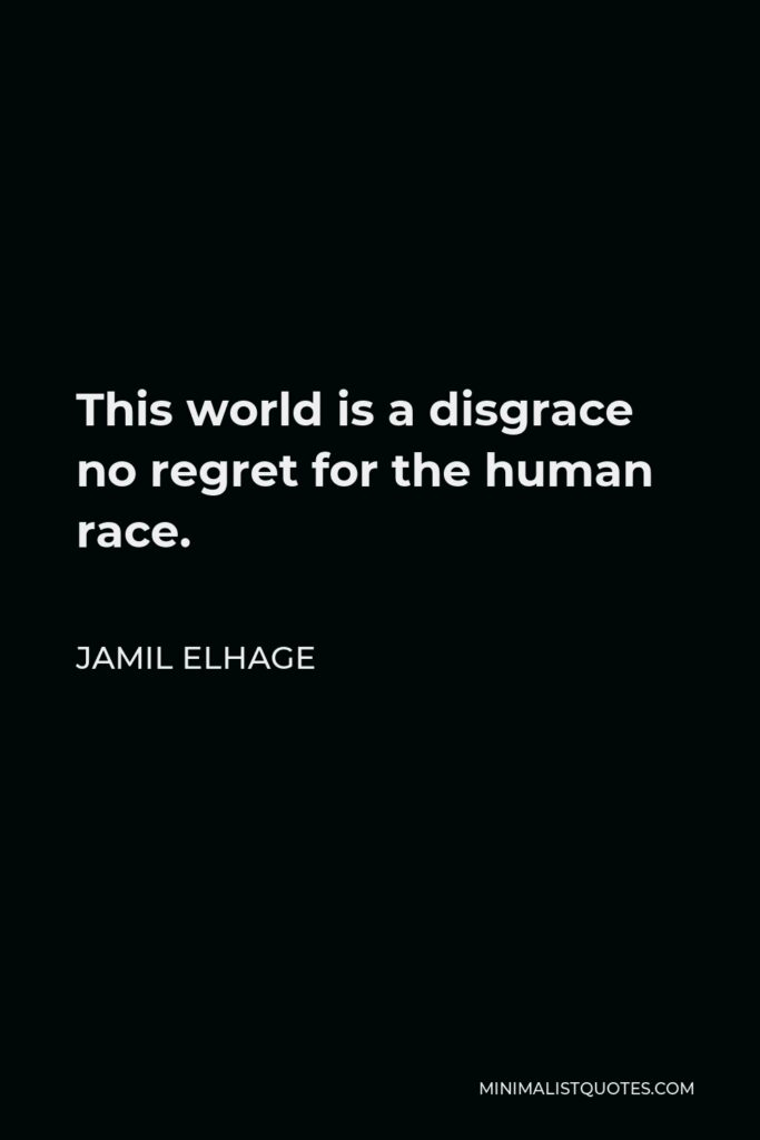 Jamil Elhage Quote - This world is a disgrace no regret for the human race.