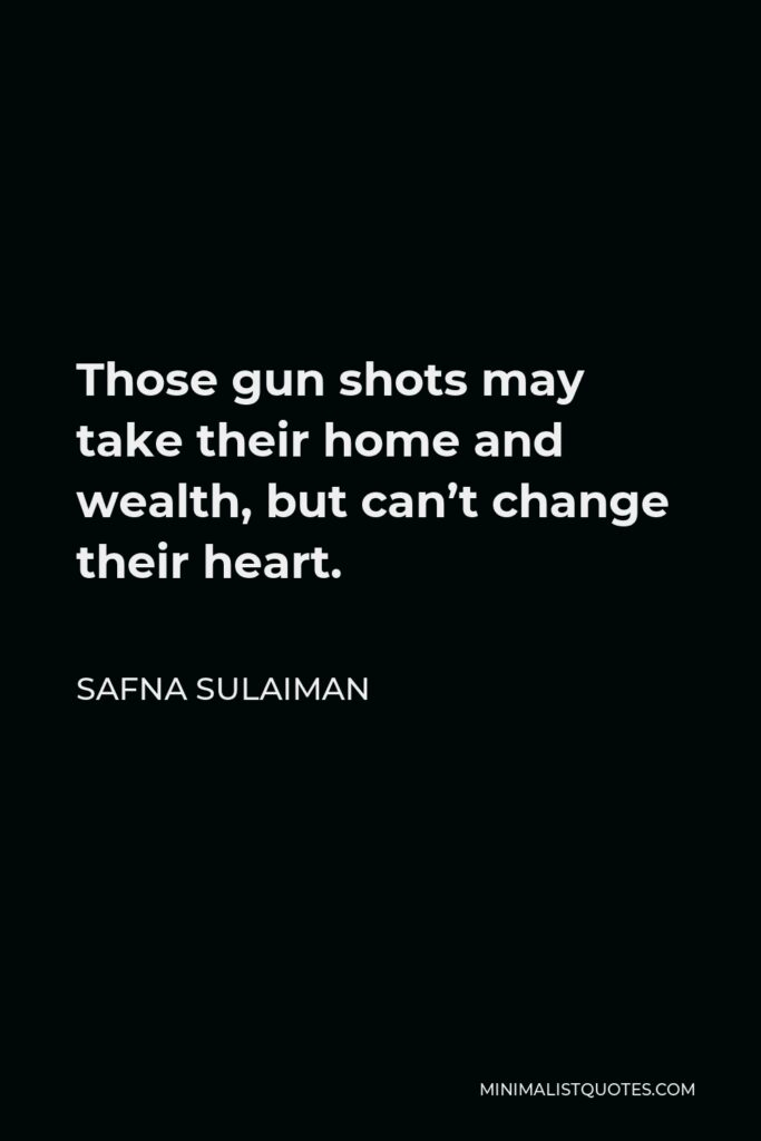 Safna Sulaiman Quote - Those gun shots may take their home and wealth, but can't change their heart.