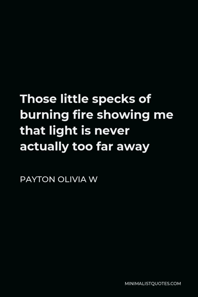 Payton Olivia W Quote - Those little specks of burning fire showing me that light is never actually too far away