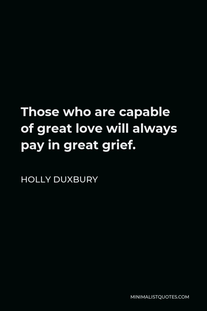 Holly Duxbury Quote - Those who are capable of great love will always pay in great grief.