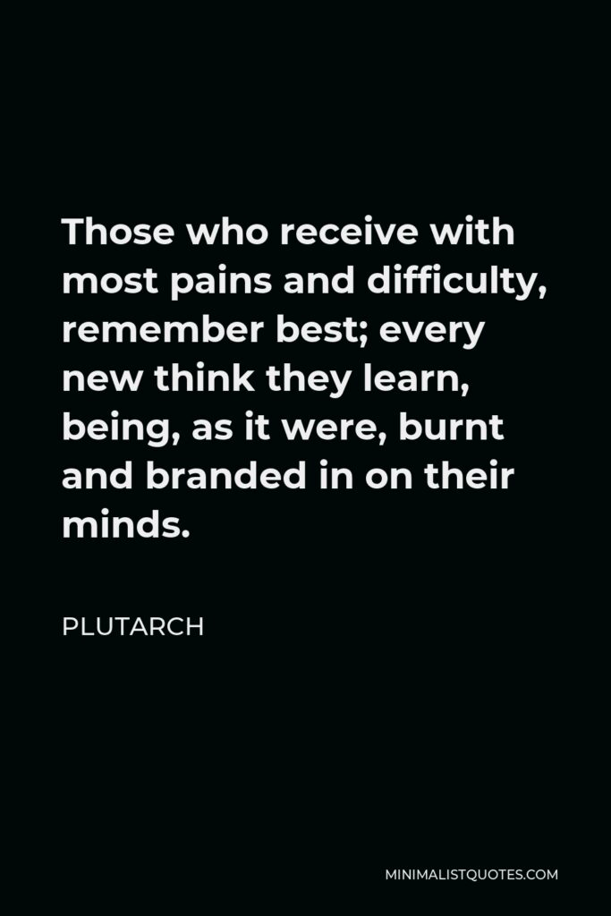 Plutarch Quote - Those who receive with most pains and difficulty, remember best; every new think they learn, being, as it were, burnt and branded in on their minds.