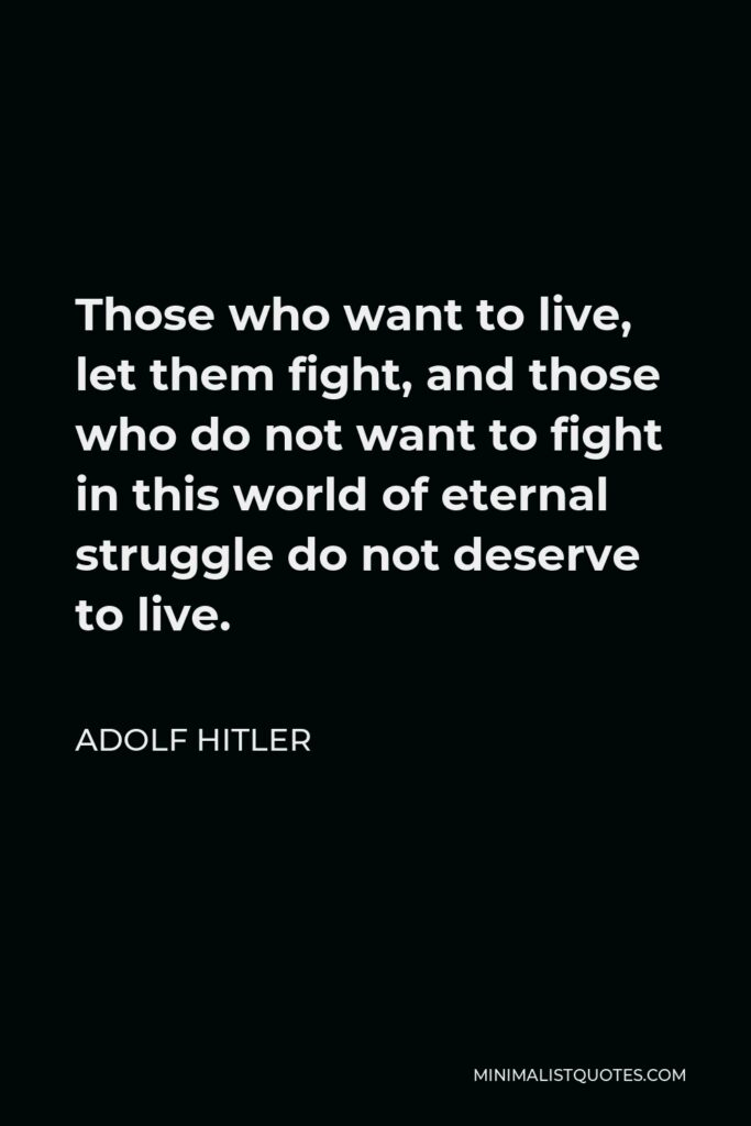 Adolf Hitler Quote - Those who want to live, let them fight, and those who do not want to fight in this world of eternal struggle do not deserve to live.