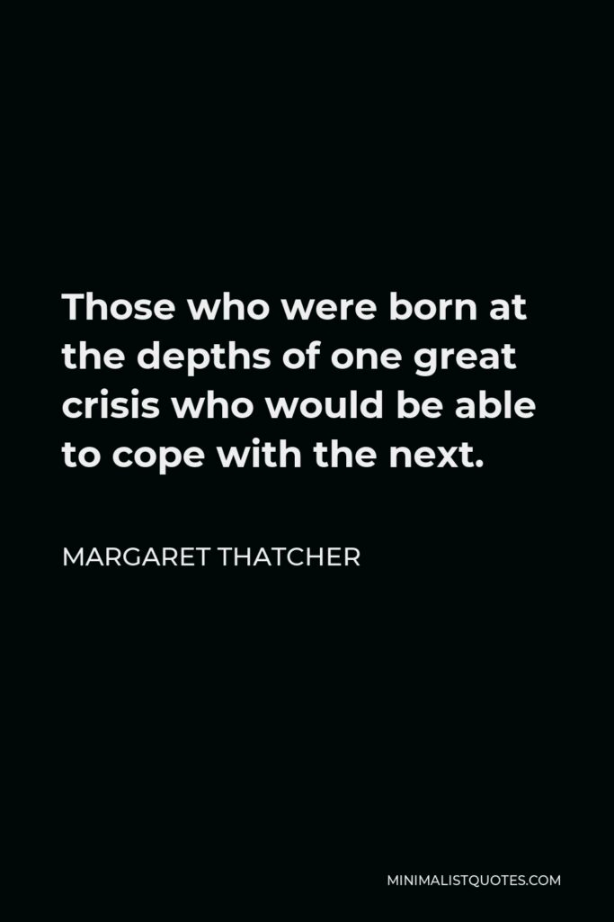 Margaret Thatcher Quote - Those who were born at the depths of one great crisis who would be able to cope with the next.