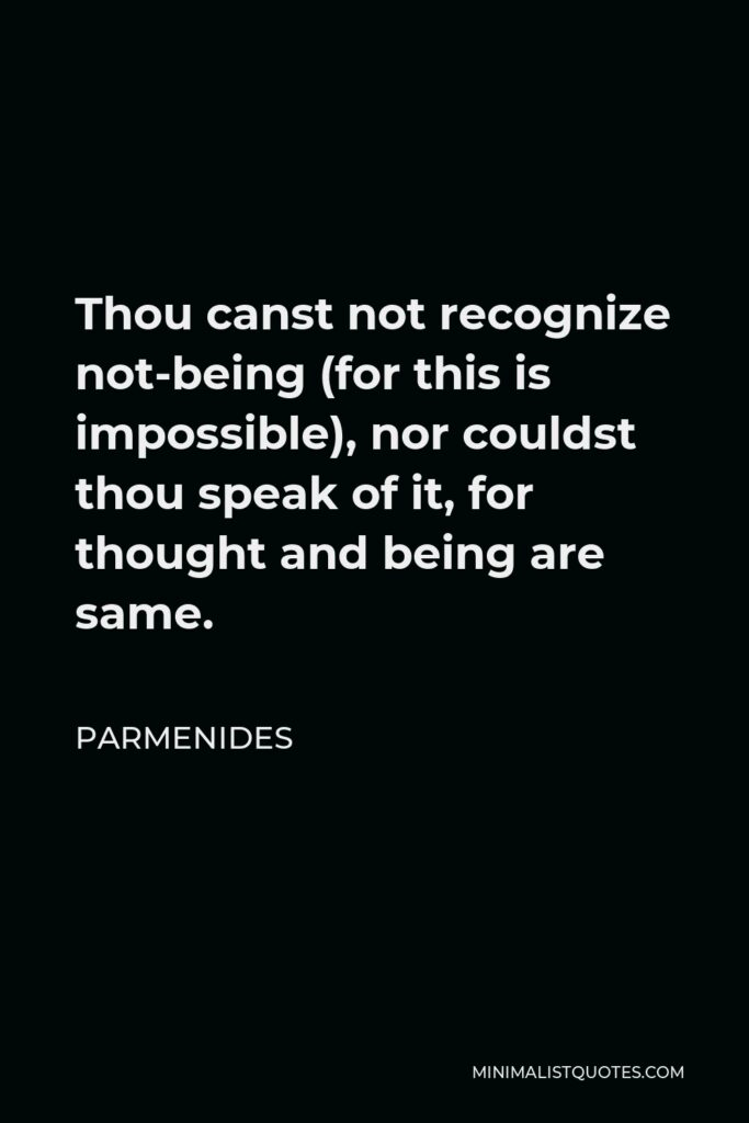 Parmenides Quote - Thou canst not recognize not-being (for this is impossible), nor couldst thou speak of it, for thought and being are same.