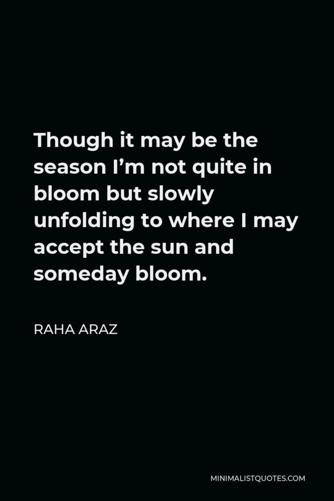 Raha Araz Quote - Though it may be the season I'm not quite in bloom but slowly unfolding to where I may accept the sun and someday bloom.